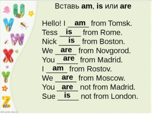 Вставь am, is или are Hello! I _____ from Tomsk. Tess _____ from Rome. Nick