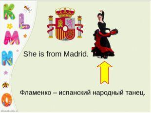 She is from Madrid. Фламенко – испанский народный танец.