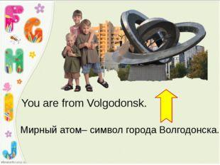 You are from Volgodonsk. Мирный атом– символ города Волгодонска.