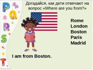 I am from Boston. Догадайся, как дети отвечают на вопрос «Where are you from?