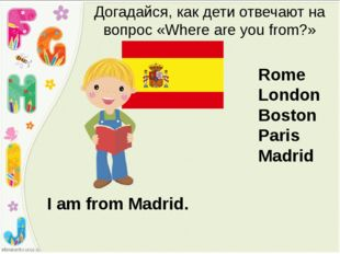 I am from Madrid. Догадайся, как дети отвечают на вопрос «Where are you from?