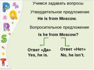 Учимся задавать вопросы Утвердительное предложение He is from Moscow. Is he f