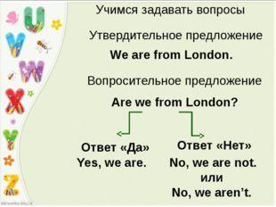 Учимся задавать вопросы Утвердительное предложение We are from London. Are we