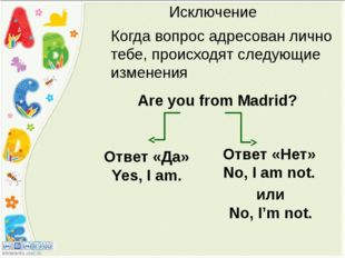 Исключение Are you from Madrid? Ответ «Да» Yes, I am. Ответ «Нет» No, I am no