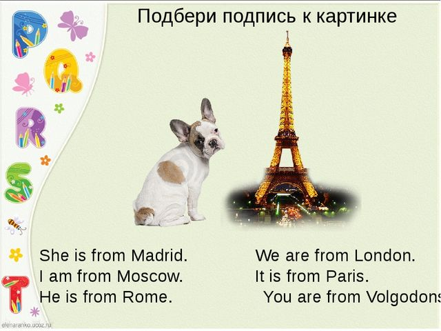 She is from Madrid. We are from London. I am from Moscow. It is from Paris. H...