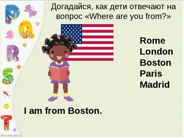I am from Boston. Догадайся, как дети отвечают на вопрос «Where are you from?...