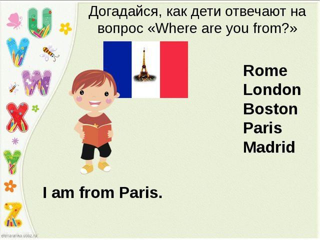 I am from Paris. Догадайся, как дети отвечают на вопрос «Where are you from?»...