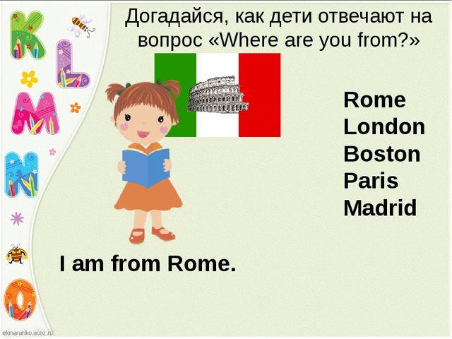 I am from Rome. Догадайся, как дети отвечают на вопрос «Where are you from?»...