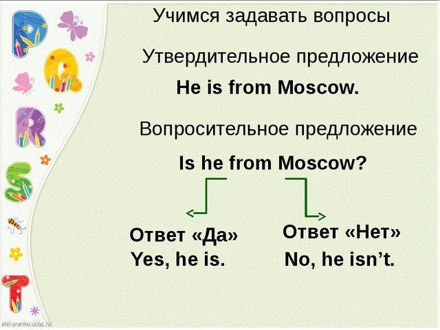 Учимся задавать вопросы Утвердительное предложение He is from Moscow. Is he f...