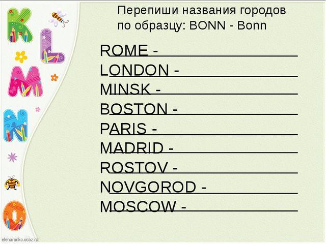 Перепиши названия городов по образцу: BONN - Bonn ROME - LONDON - MINSK - BOS...
