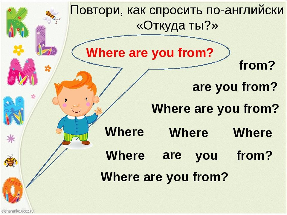 Повтори, как спросить по-английски «Откуда ты?» Where are you from? are you f...