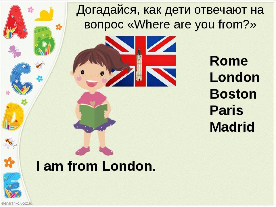 I am from London. Догадайся, как дети отвечают на вопрос «Where are you from?...