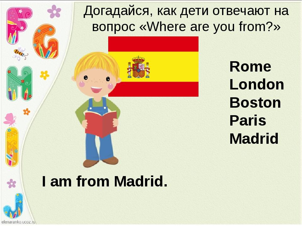 I am from Madrid. Догадайся, как дети отвечают на вопрос «Where are you from?...