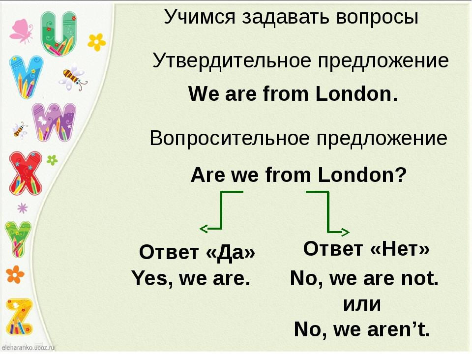 Учимся задавать вопросы Утвердительное предложение We are from London. Are we...