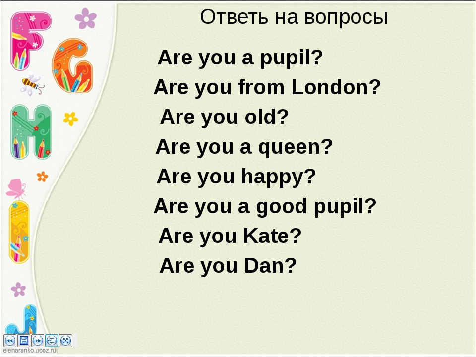 Ответь на вопросы Are you a pupil? Are you from London? Are you old? Are you...