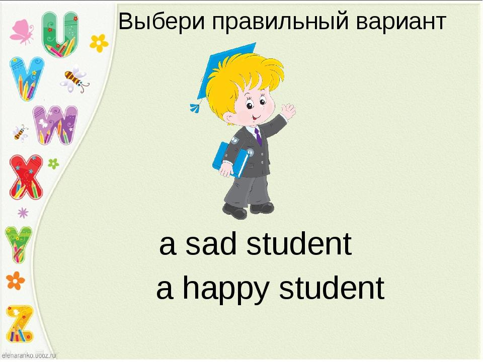 Выбери правильный вариант a sad student a happy student