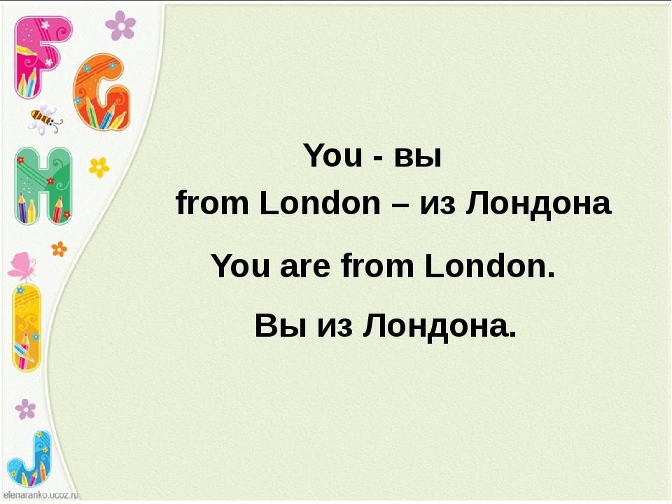 You - вы from London – из Лондона You are from London. Вы из Лондона.