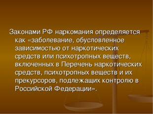 Законами РФ наркомания определяется как «заболевание, обусловленное зависимос