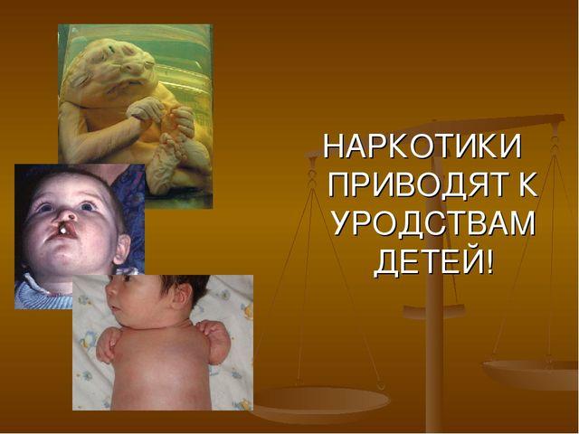 НАРКОТИКИ ПРИВОДЯТ К УРОДСТВАМ ДЕТЕЙ!
