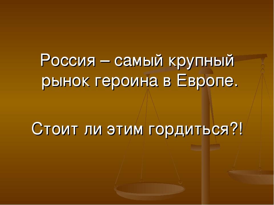 Россия – самый крупный рынок героина в Европе. Стоит ли этим гордиться?!