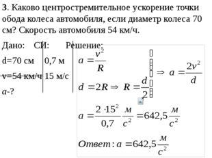 3. Каково центростремительное ускорение точки обода колеса автомобиля, если д