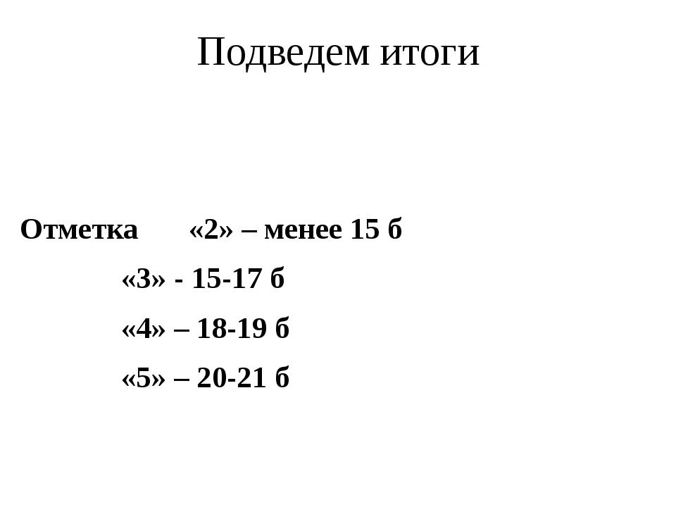 Подведем итоги Отметка «2» – менее 15 б «3» - 15-17 б «4» – 18-19 б...