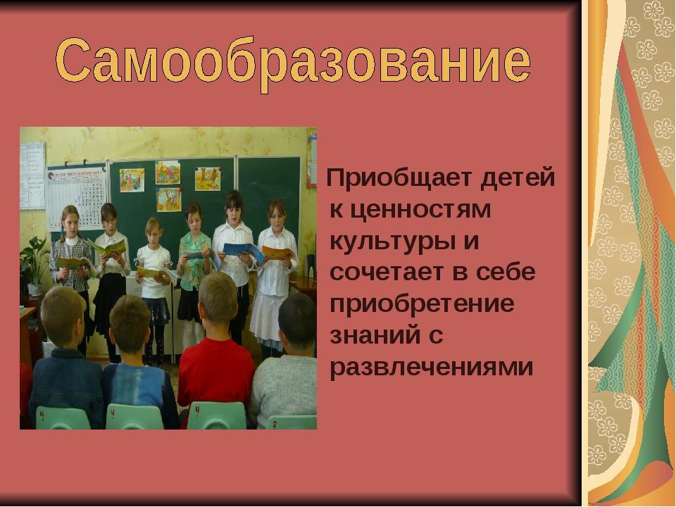 Приобщает детей к ценностям культуры и сочетает в себе приобретение знаний с...