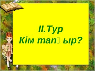 II.Тур Кім тапқыр?