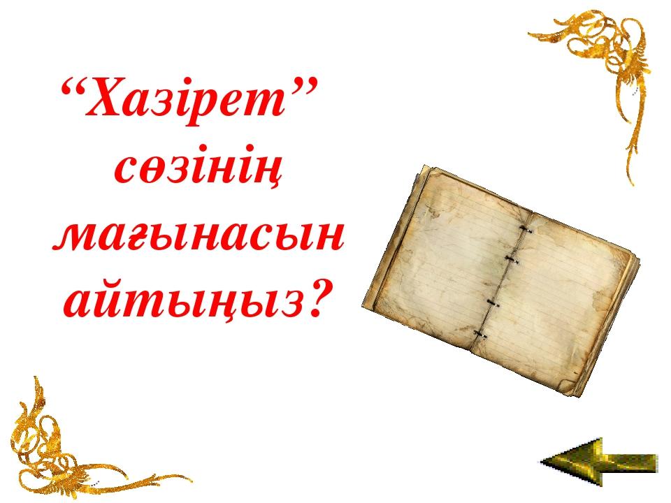 """""""Хазірет"""" сөзінің мағынасын айтыңыз?"""