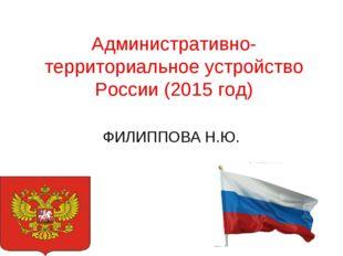 Административно-территориальное устройство России (2015 год) ФИЛИППОВА Н.Ю.