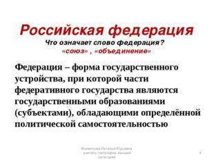 Российская федерация Что означает слово федерация? «союз» , «объединение» Фед