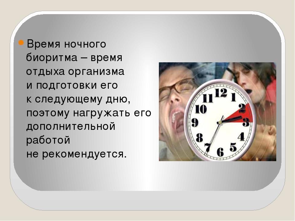 Время ночного биоритма – время отдыха организма иподготовки его кследующему...