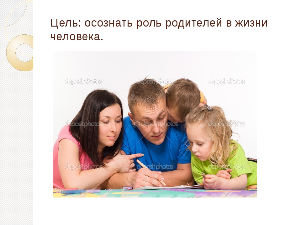 Цель: осознать роль родителей в жизни человека.