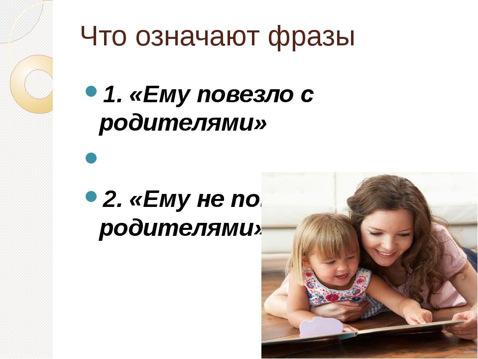 Что означают фразы 1. «Ему повезло с родителями» 2. «Ему не повезло с родител...