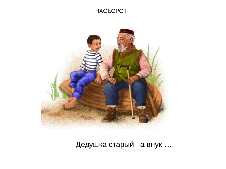 НАОБОРОТ Дедушка старый, а внук….