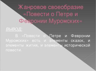 Жанровое своеобразие «Повести о Петре и Февронии Муромских» ВЫВОД: В «Повес