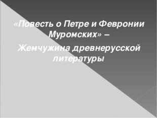 «Повесть о Петре и Февронии Муромских» – Жемчужина древнерусской литературы