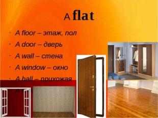 A flat A floor – этаж, пол A door – дверь A wall – стена A window – окно A ha