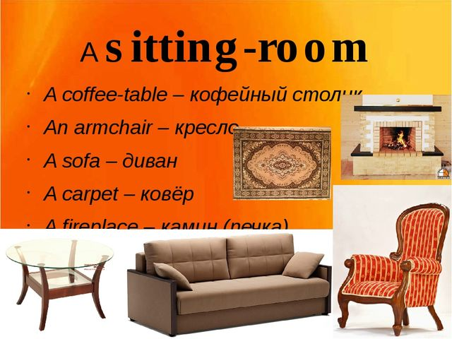 A sitting-room A coffee-table – кофейный столик An armchair – кресло A sofa –...