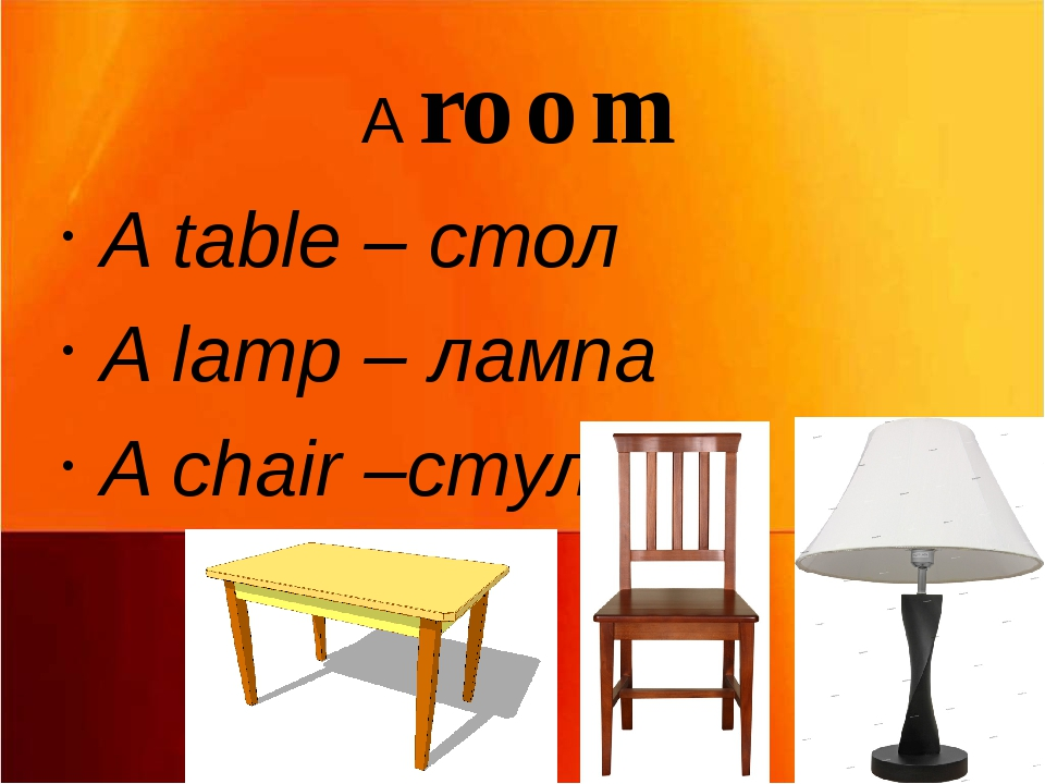 A room A table – стол A lamp – лампа A chair –стул