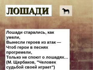 ЛОШАДИ Лошади старались, как умели, Вынесли героев из атак — Чтоб герои в пес
