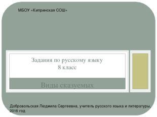 Виды сказуемых Задания по русскому языку 8 класс МБОУ «Кипринская СОШ» Добров