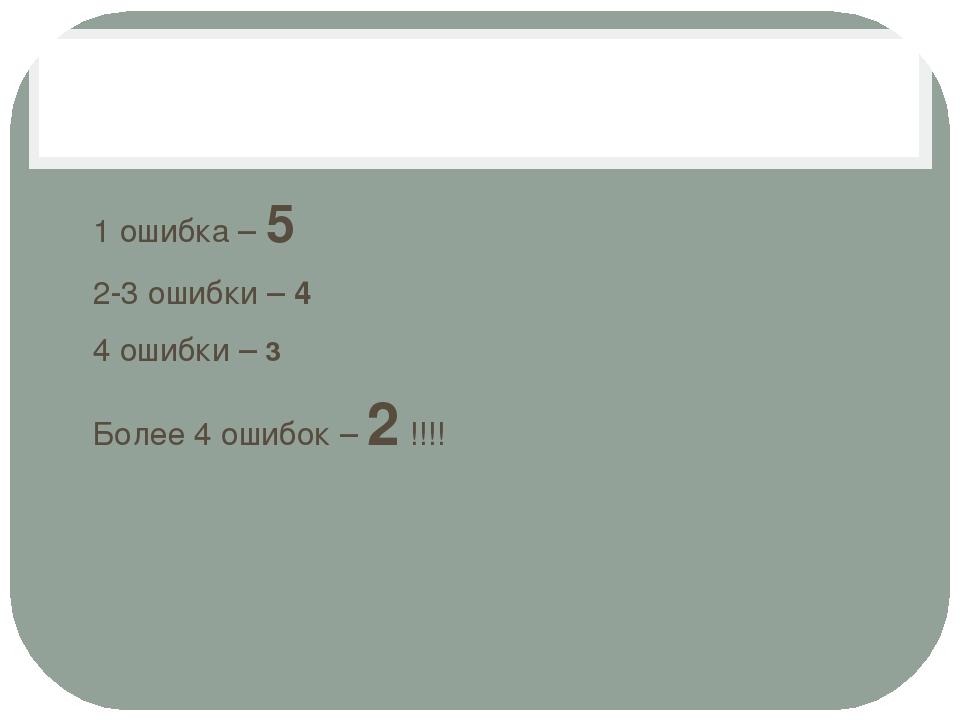 1 ошибка – 5 2-3 ошибки – 4 4 ошибки – 3 Более 4 ошибок – 2 !!!!