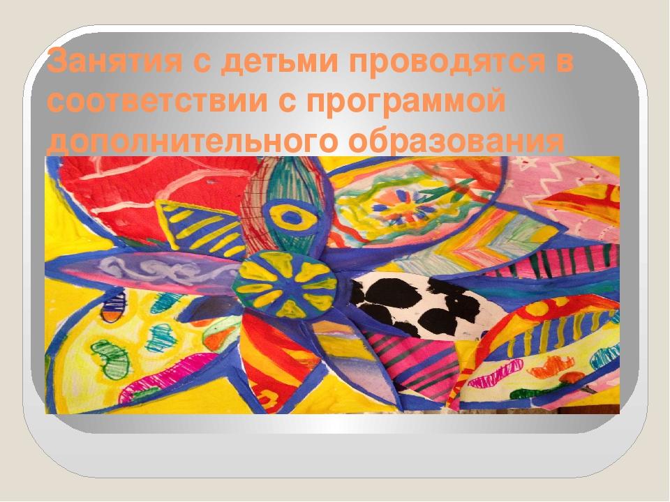 Занятия с детьми проводятся в соответствии с программой дополнительного образ...