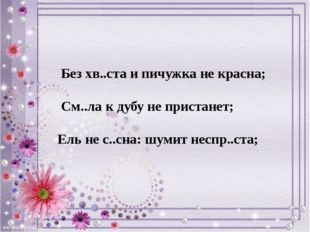 Без хв..ста и пичужка не красна; См..ла к дубу не пристанет; Ель не с..сна: