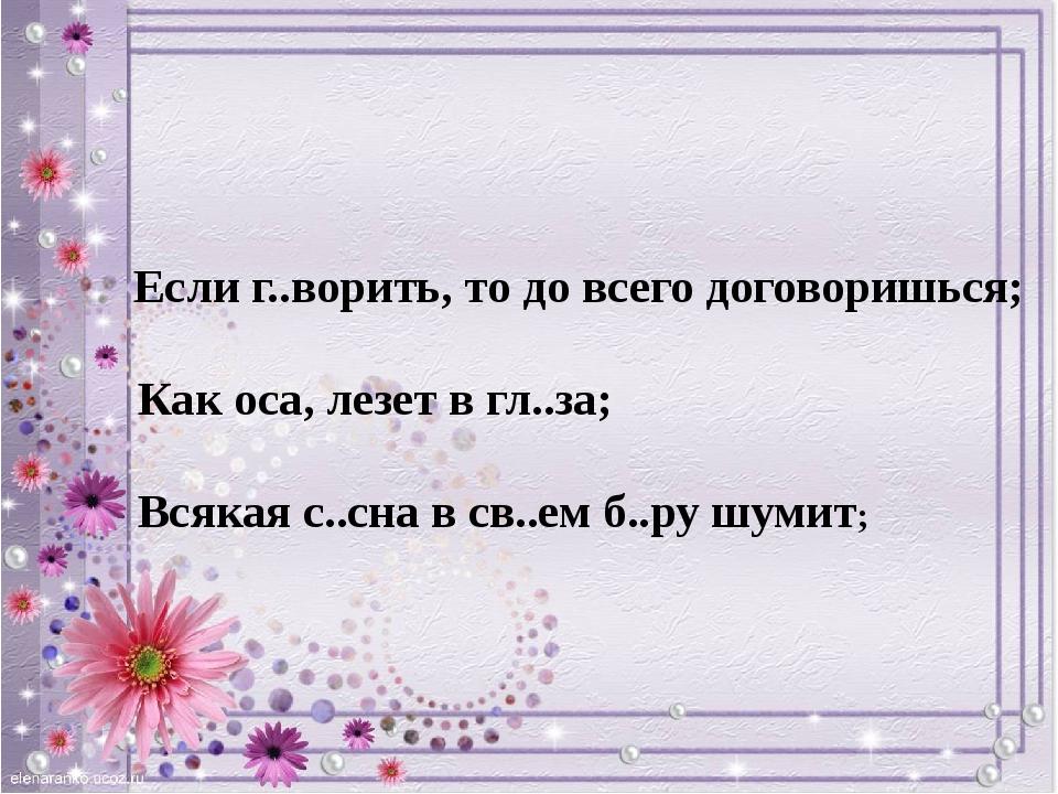 Если г..ворить, то до всего договоришься; Как оса, лезет в гл..за; Всякая с....
