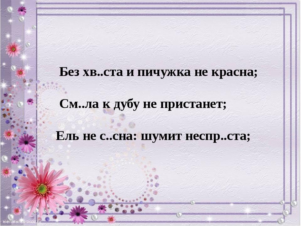 Без хв..ста и пичужка не красна; См..ла к дубу не пристанет; Ель не с..сна:...
