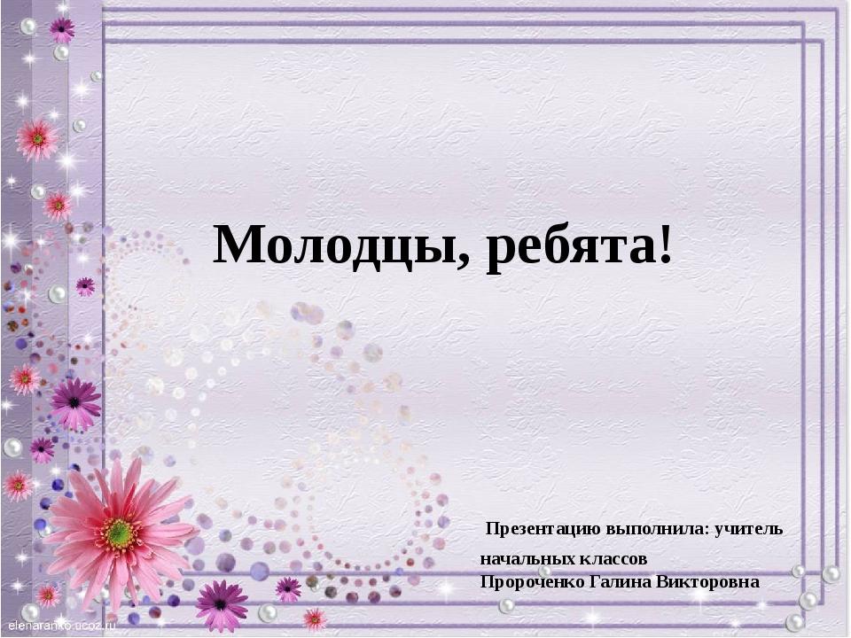 Молодцы, ребята! Презентацию выполнила: учитель начальных классов Пророченко...