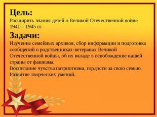 Цель: Расширить знания детей о Великой Отечественной войне 1941 – 1945 гг. З