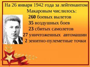 На 26 января 1942 года за лейтенантом Макаровым числилось: 260 боевых вылето